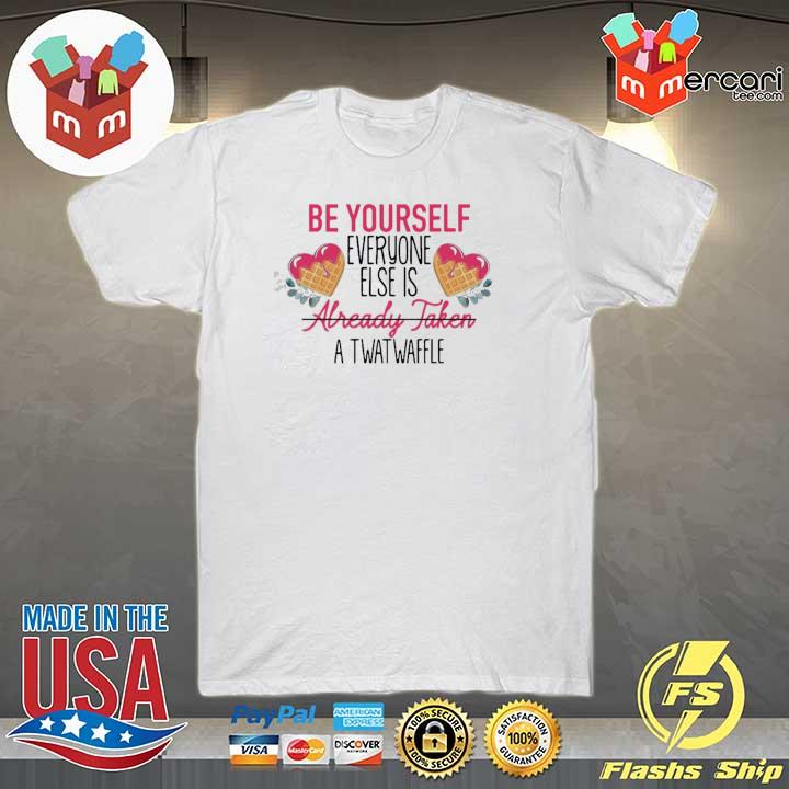 Be Yourself Everyone Else Is Already Taken A Twatwaffle Shirt