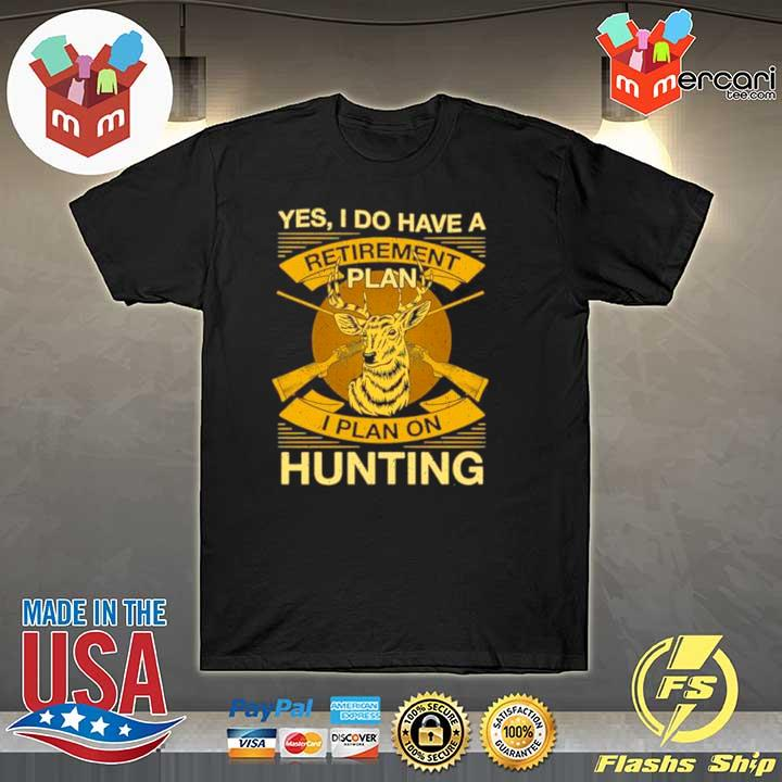 yes i do have a retirement plan i plan on hunting 2021 shirt