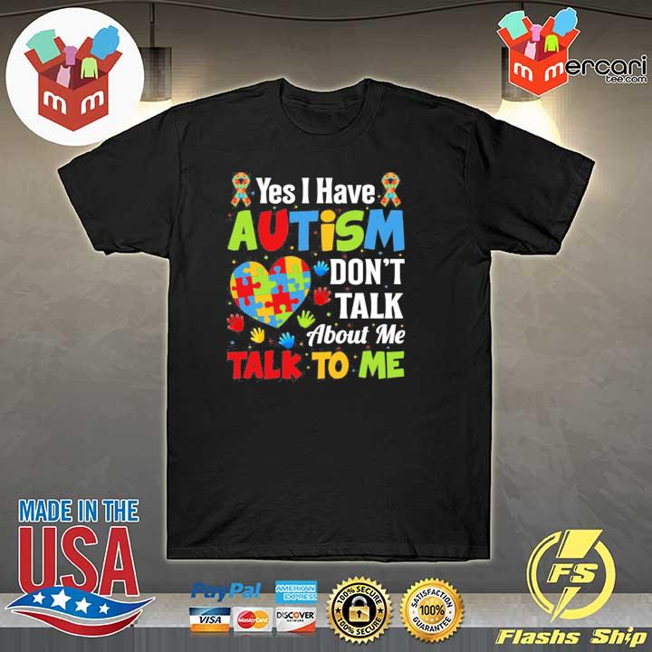 Yes I have autism don't talk about me talk to me autism awareness shirt