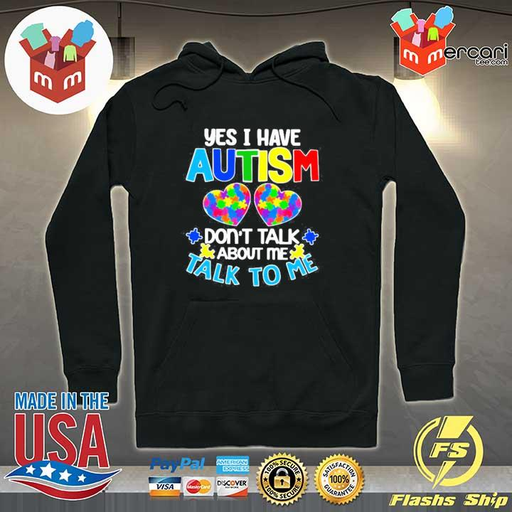 Yes I Have Autism Don't Talk About Me Talk To Me Shirt Hoodie