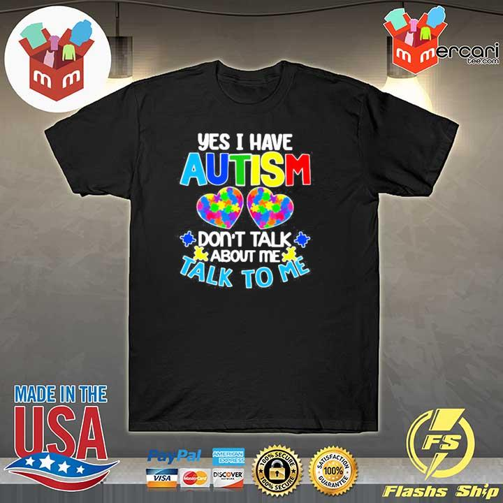 Yes I Have Autism Don't Talk About Me Talk To Me Shirt