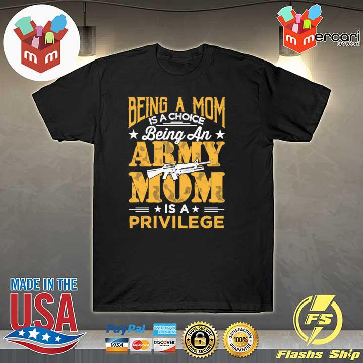 Official being a mom is a choice being an army mom is a privilege shirt