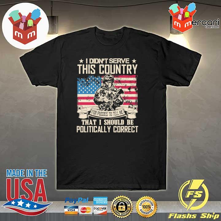 Official i didn't serce this country for pusses to tell me that i should be politically correct shirt