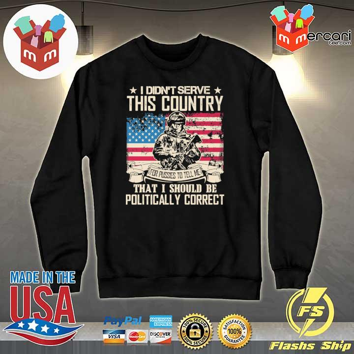 Official i didn't serce this country for pusses to tell me that i should be politically correct Sweater