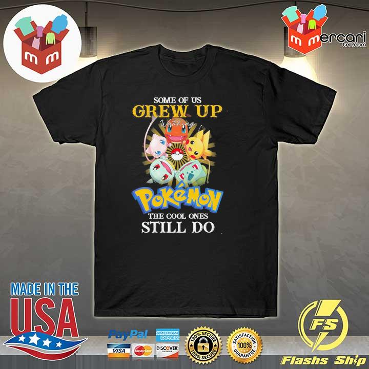 Official some of us grew up watching pokemon the cool ones still do shirt