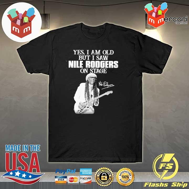 Official yes i am old i saw nile rodgers on stage signatures shirt