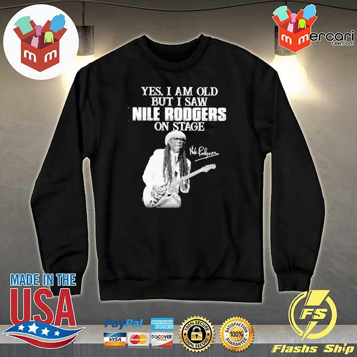 Official yes i am old i saw nile rodgers on stage signatures Sweater