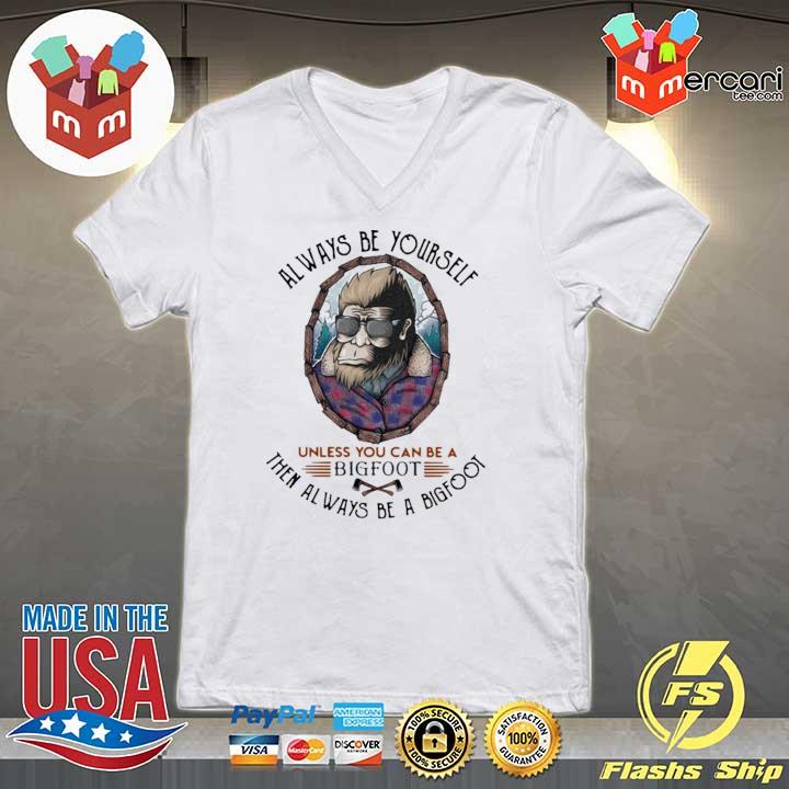 Always Be Yourself Unless You Can Be A Bigfoot Then Always Be A Bigfoot Shirt V-neck