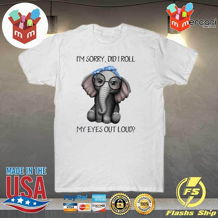 Elephant I'm Sorry Did I Roll My Eyes Out Loud Shirt