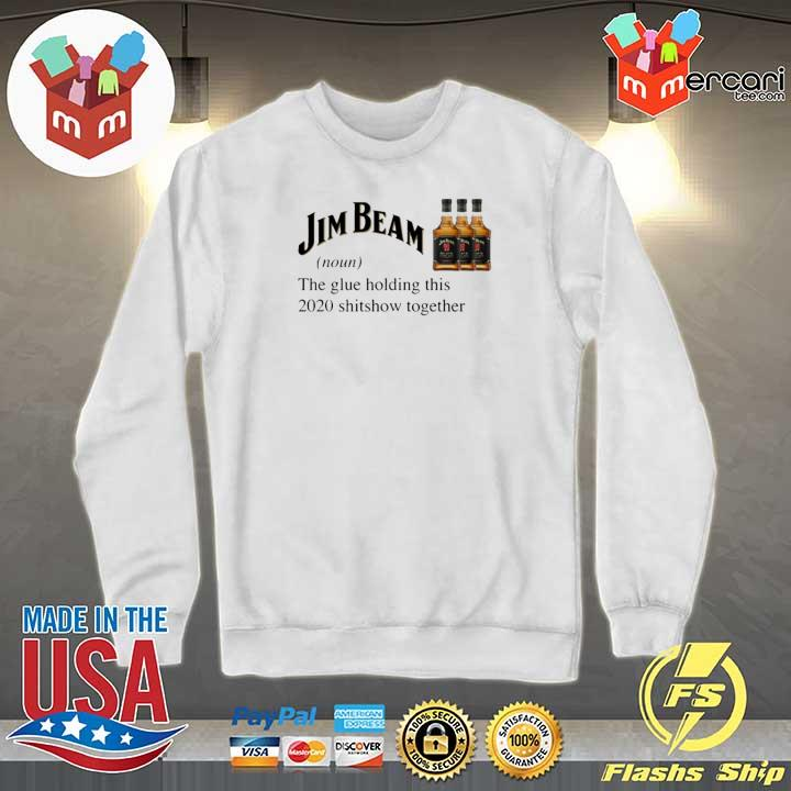 Jim Beam The Glue Holding This 2020 Shitshow Together Shirt Sweater