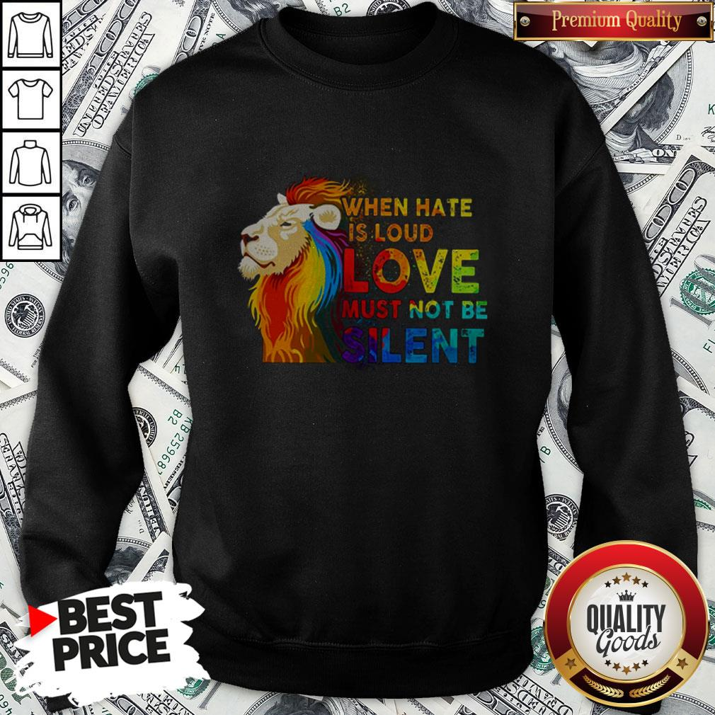 Lion Lgbt When Hate Is Loud Love Must Not Be Silent Sweatshirt