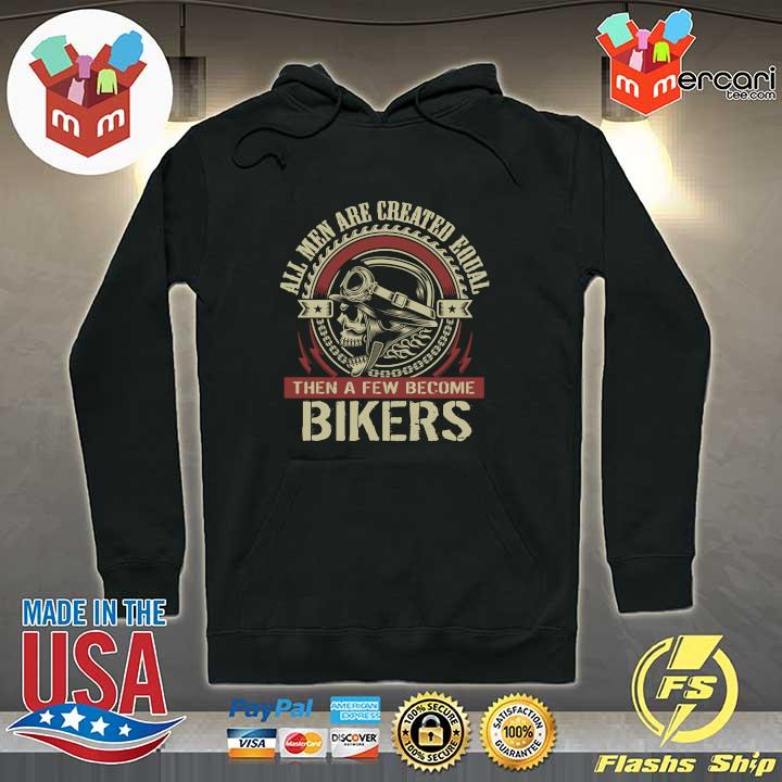 All Men Are Created Equal Then A Few Become Biker Shirt Hoodie