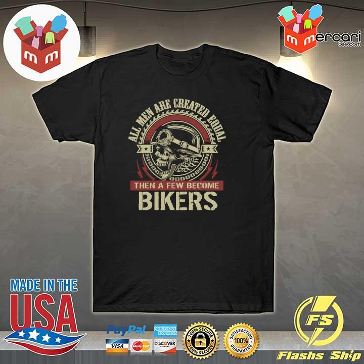 All Men Are Created Equal Then A Few Become Biker Shirt