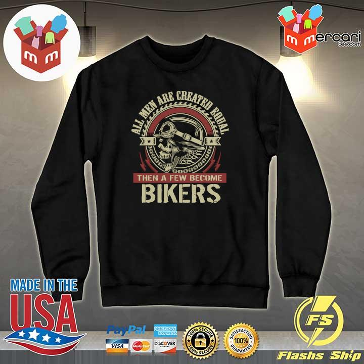 All Men Are Created Equal Then A Few Become Biker Shirt Sweater