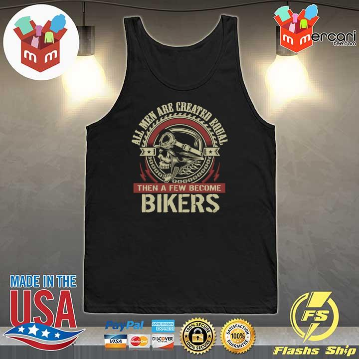 All Men Are Created Equal Then A Few Become Biker Shirt Tank-Top