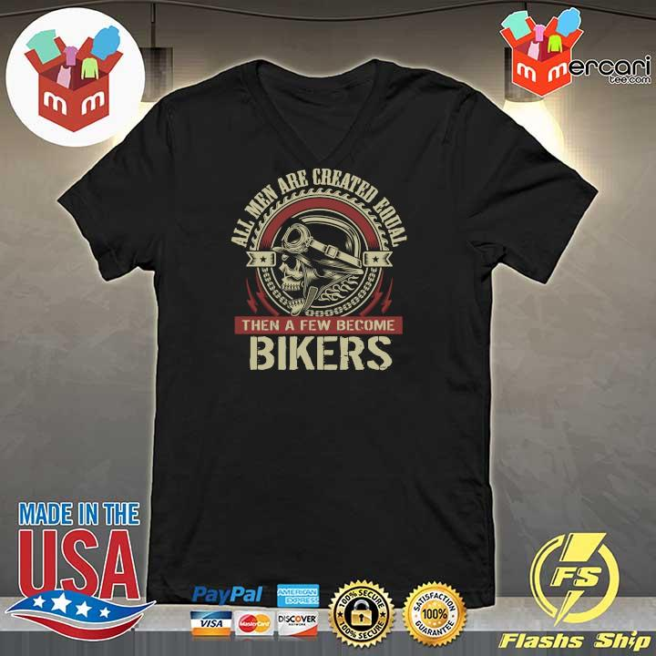 All Men Are Created Equal Then A Few Become Biker Shirt V-neck