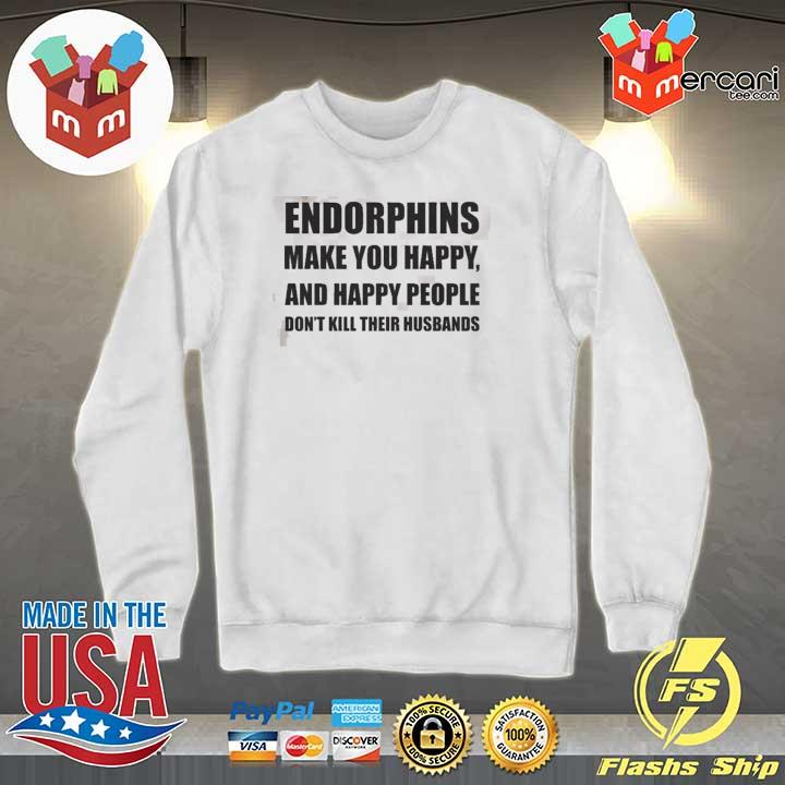 Endorphins Make You Happy Shirt Sweater