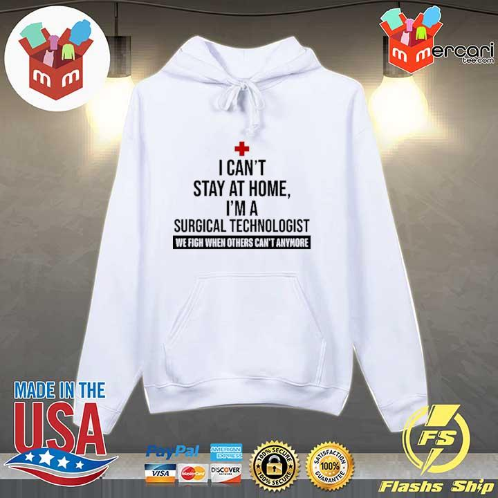 I CAN'T STAY AT HOME I'M A SURGICAL TECHNOLOGIST WE FIGHT WHEN OTHERS CAN'T ANYMORE SHIRT Hoodie