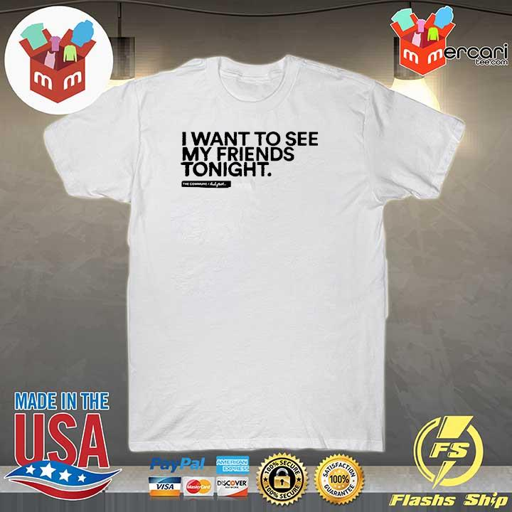 I Want To See My Friends Tonight Shirt
