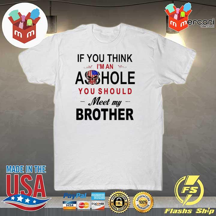 IF YOU THINK IM AN ASS HOLE YOU SHOULD MEET MY BROTHER SKULL AMERICAN FLAG SHIRT