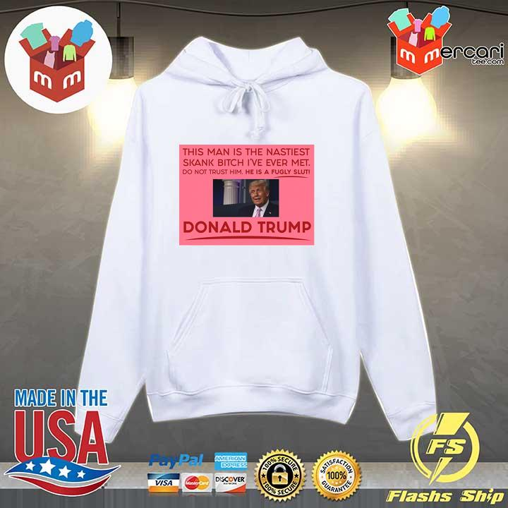 Trump This Man Is The Nastiest Skank Bitch I've Ever Met Shirt Hoodie