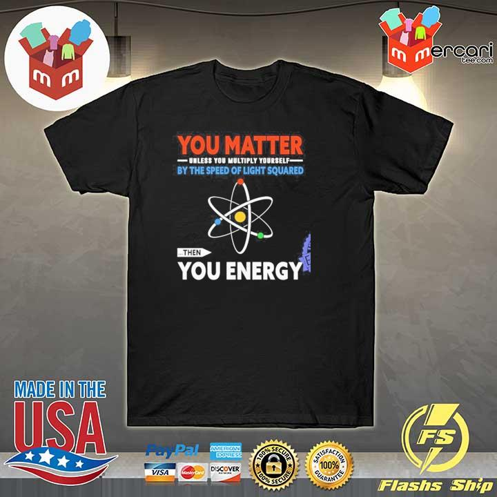 You matter unless you multiply yourself by the speed of light squared the you energy gift shirt