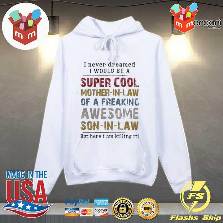 I never dreamed I would be a super cool mother-in-law of a freaking awesome son-in-law but here I am Killing it T-Shirt Hoodie