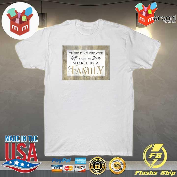 Original there is no greater gift than the love shared by a family shirt