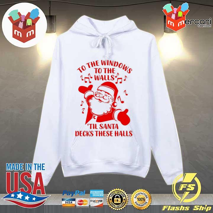 Santa To The Windows To The Walls Til Santa Decks These Halls Sweats Hoodie