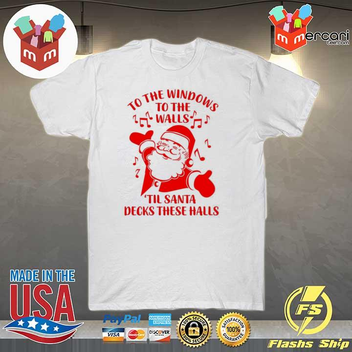 Santa To The Windows To The Walls Til Santa Decks These Halls Sweatshirt