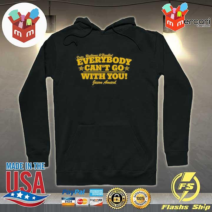 Dope Righteous Humbled Everybody Can't Go With You Shirt Hoodie