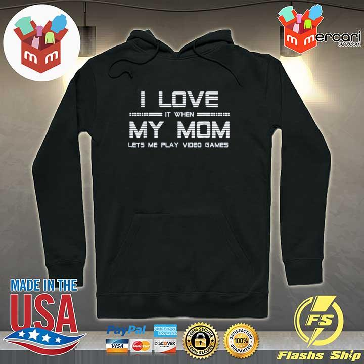 I Love It When My Mom Lets Me Play Video Games T-Shirt Hoodie