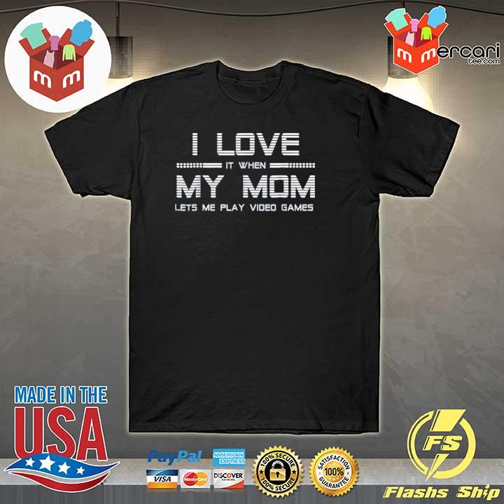I Love It When My Mom Lets Me Play Video Games T-Shirt