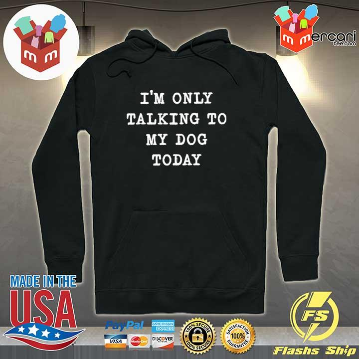 I'm only talking to my dog today s Hoodie