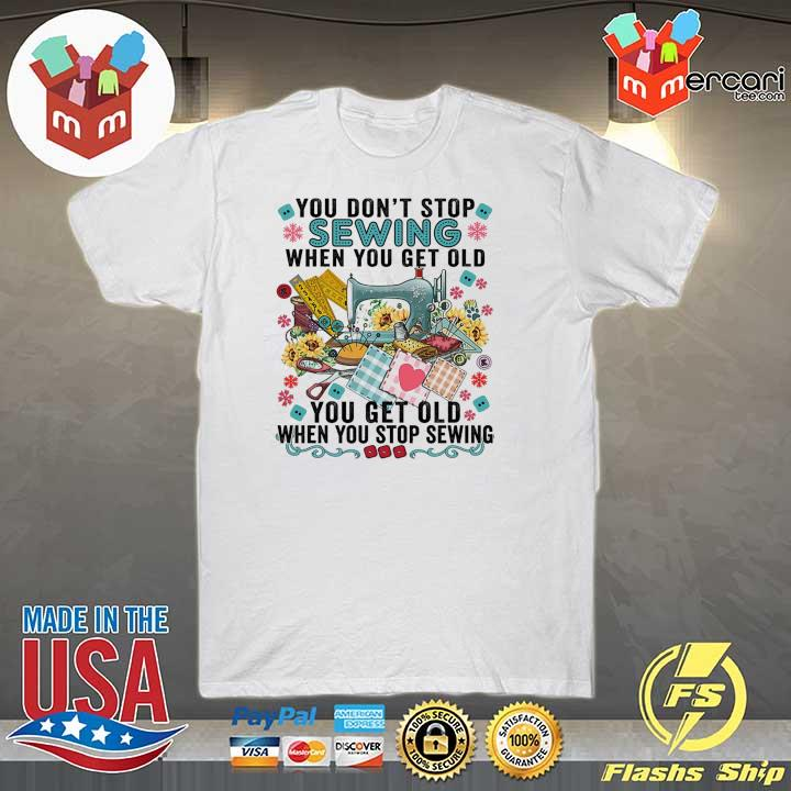 You Don't Stop Sewing When You Get Old You You Old When You Styop Sewing Shirt